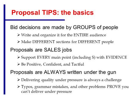 Proposal TIPS: the basics Bid decisions are made by GROUPS of people  Write and organize it for the ENTIRE audience  Make DIFFERENT sections for DIFFERENT.