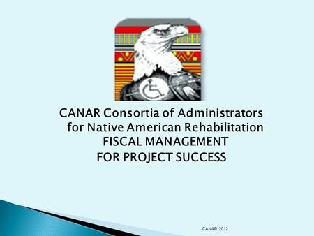 CANAR Consortia of Administrators for Native American Rehabilitation FISCAL MANAGEMENT FOR PROJECT SUCCESS CANAR 2012.