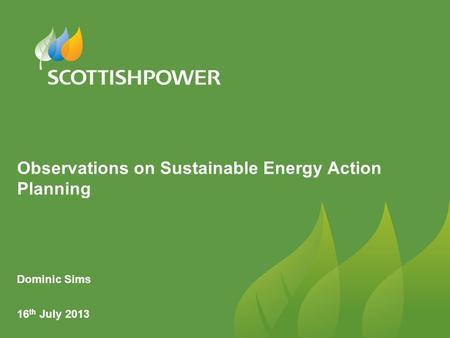 Observations on Sustainable Energy Action Planning Dominic Sims 16 th July 2013.