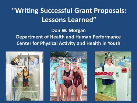 "Writing Successful Grant Proposals: Lessons Learned"" Don W. Morgan Department of Health and Human Performance Center for Physical Activity and Health."