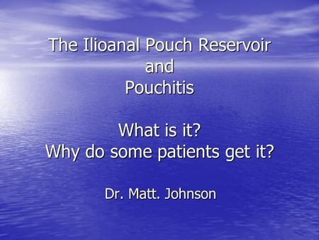 The Ilioanal Pouch Reservoir and Pouchitis What is it? Why do some patients get it? Dr. Matt. Johnson.