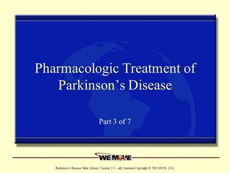 Www.wemove.org Parkinson's Disease Slide Library Version 2.0 - All Contents Copyright © WE MOVE 2001 Pharmacologic Treatment of Parkinson's Disease Part.