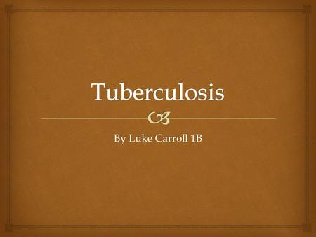 By Luke Carroll 1B.   Tuberculosis (TB) is an infectious disease that usually infects the lungs, but can attack almost any part of the body. What Is.