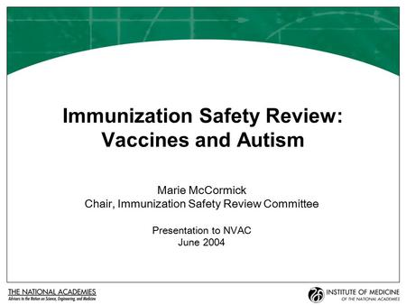 Immunization Safety Review: Vaccines and Autism Marie McCormick Chair, Immunization Safety Review Committee Presentation to NVAC June 2004.