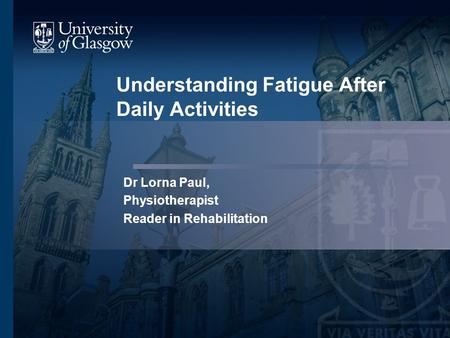 Understanding Fatigue After Daily Activities Dr Lorna Paul, Physiotherapist Reader in Rehabilitation.