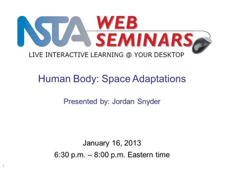 LIVE INTERACTIVE YOUR DESKTOP Start recording—title slide—1 of 3 January 16, 2013 6:30 p.m. – 8:00 p.m. Eastern time Human Body: Space Adaptations.