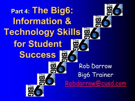 Part 4: The Big6: Information & Technology Skills Rob Darrow Big6 Trainer for Student Success.