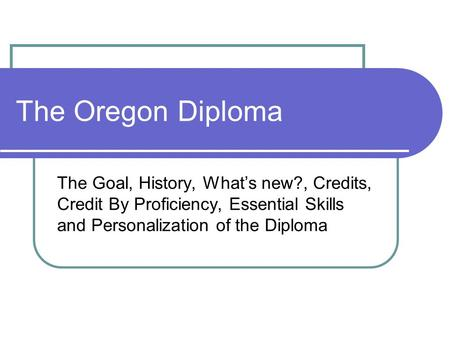The Oregon Diploma The Goal, History, What's new?, Credits, Credit By Proficiency, Essential Skills and Personalization of the Diploma.