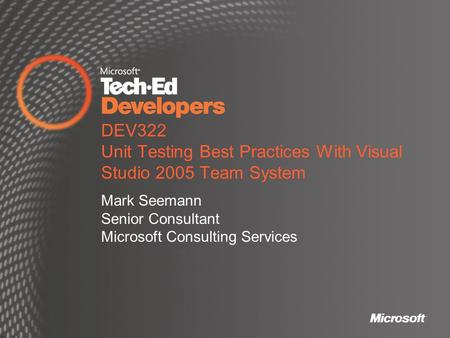 DEV322 Unit Testing Best Practices With Visual Studio 2005 Team System Mark Seemann Senior Consultant Microsoft Consulting Services.