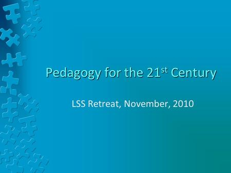 Pedagogy for the 21 st Century LSS Retreat, November, 2010.