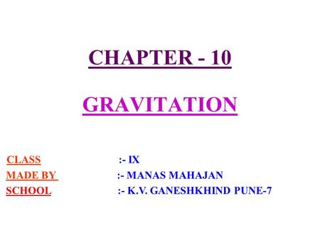 CHAPTER - 10 GRAVITATION CLASS :- IX MADE BY :- MANAS MAHAJAN