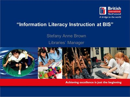 """Information Literacy Instruction at BIS"" Stefany Anne Brown Libraries' Manager."