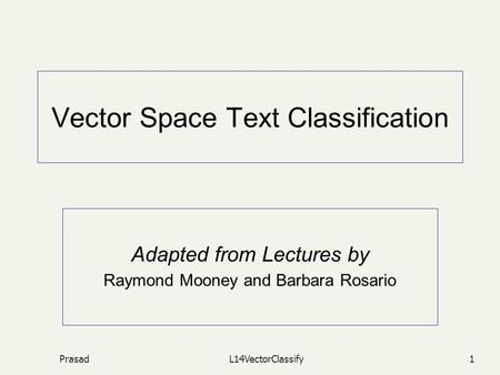 PrasadL14VectorClassify1 Vector Space Text Classification Adapted from Lectures by Raymond Mooney and Barbara Rosario.