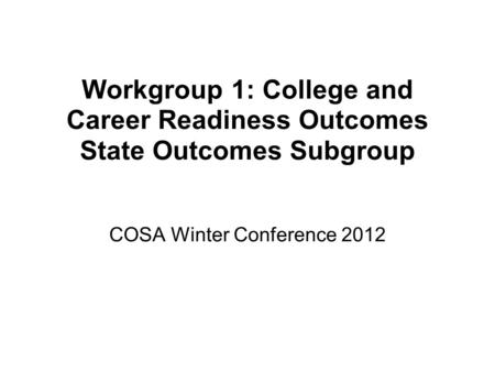 Workgroup 1: College and Career Readiness Outcomes State Outcomes Subgroup COSA Winter Conference 2012.