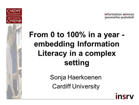 From 0 to 100% in a year - embedding Information Literacy in a complex setting Sonja Haerkoenen Cardiff University.