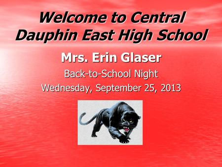 Welcome to Central Dauphin East High School Mrs. Erin Glaser Back-to-School Night Wednesday, September 25, 2013.