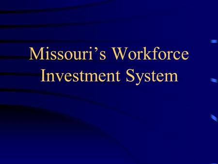Missouri's Workforce Investment System. MISSOURI WORKFORCE INVESTMENT SYSTEM Workforce Supply Side Business Demand Side Education Skills Training Capacity.
