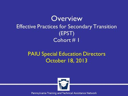 Pennsylvania Training and Technical Assistance Network Overview Effective Practices for Secondary Transition (EPST) Cohort # 1 PAIU Special Education Directors.