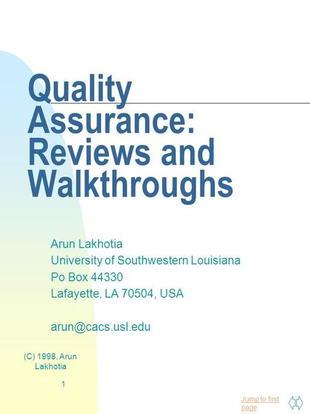 Jump to first page (C) 1998, Arun Lakhotia 1 Quality Assurance: Reviews and Walkthroughs Arun Lakhotia University of Southwestern Louisiana Po Box 44330.
