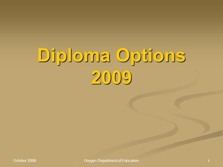 October 2009 Oregon Department of Education 1 Diploma Options 2009.