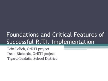Foundations and Critical Features of Successful R.T.I. Implementation Erin Lolich, OrRTI project Dean Richards, OrRTI project Tigard-Tualatin School District.
