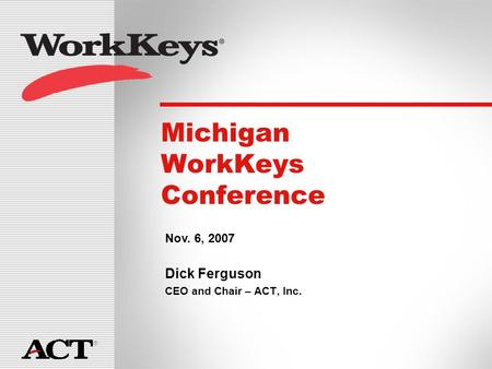 ® Michigan WorkKeys Conference Dick Ferguson CEO and Chair – ACT, Inc. ® Michigan WorkKeys Conference Nov. 6, 2007.