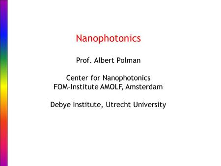 Nanophotonics Prof. Albert Polman Center for Nanophotonics FOM-Institute AMOLF, Amsterdam Debye Institute, Utrecht University.