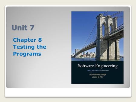 Unit 7 Chapter 8 Testing the Programs. Unit 7 Requirements Read Chapters 8 and 9 Respond to the Unit 7 Discussion Board (25 points) Attend seminar/Take.