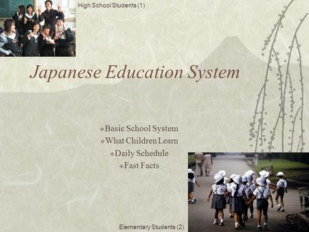 Japanese Education System  Basic School System  What Children Learn  Daily Schedule  Fast Facts High School Students (1) Elementary Students (2)
