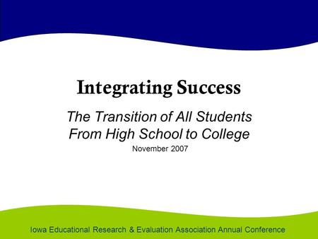 Integrating Success The Transition of All Students From High School to College November 2007 Iowa Educational Research & Evaluation Association Annual.