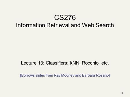 1 CS276 Information Retrieval and Web Search Lecture 13: Classifiers: kNN, Rocchio, etc. [Borrows slides from Ray Mooney and Barbara Rosario]