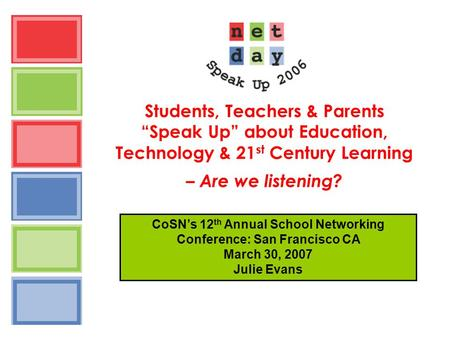 "Students, Teachers & Parents ""Speak Up"" about Education, Technology & 21 st Century Learning – Are we listening? CoSN's 12 th Annual School Networking."