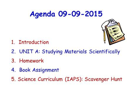Agenda 09-09-2015 1.Introduction 2. UNIT A: Studying Materials Scientifically 3. Homework 4. Book Assignment 5. Science Curriculum (IAPS): Scavenger Hunt.
