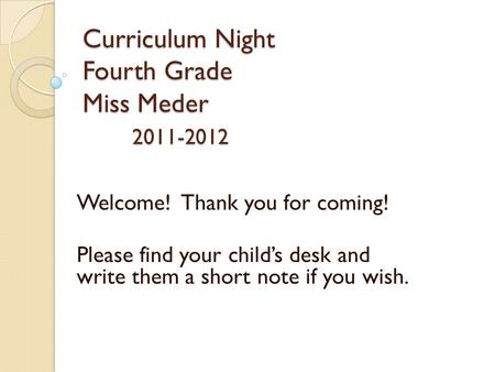 Curriculum Night Fourth Grade Miss Meder 2011-2012 Welcome! Thank you for coming! Please find your child's desk and write them a short note if you wish.