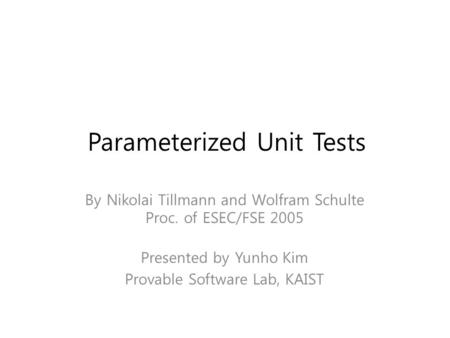 Parameterized Unit Tests By Nikolai Tillmann and Wolfram Schulte Proc. of ESEC/FSE 2005 Presented by Yunho Kim Provable Software Lab, KAIST TexPoint fonts.