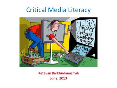 Critical Media Literacy Ketevan Barkhudanashvili June, 2013.