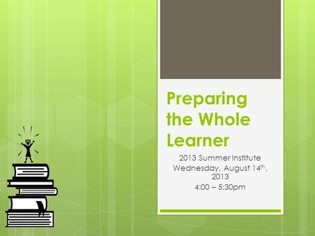 Preparing the Whole Learner 2013 Summer Institute Wednesday, August 14 th, 2013 4:00 – 5:30pm.