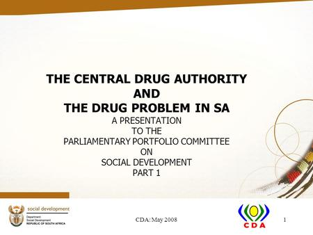 CDA: May 20081 THE CENTRAL DRUG AUTHORITY AND THE DRUG PROBLEM IN SA A PRESENTATION TO THE PARLIAMENTARY PORTFOLIO COMMITTEE ON SOCIAL DEVELOPMENT PART.