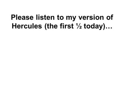 Please listen to my version of Hercules (the first ½ today)…