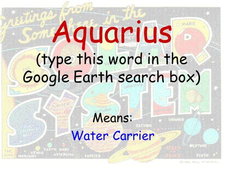 Aquarius ( type this word in the Google Earth search box) Means: Water Carrier.