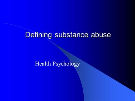 Defining substance abuse Health Psychology. Introduction to Substances.