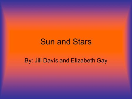 Sun and Stars By: Jill Davis and Elizabeth Gay. The Stars in our Universe To start out with, there are many stars in our universe (approx. 100 billion),