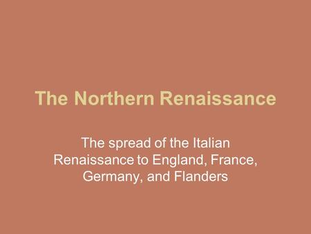 The Northern Renaissance The spread of the Italian Renaissance to England, France, Germany, and Flanders.