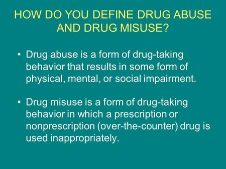 HOW DO YOU DEFINE DRUG ABUSE AND DRUG MISUSE? Drug abuse is a form of drug-taking behavior that results in some form of physical, mental, or social impairment.