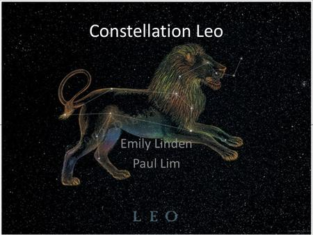 Constellation Leo Emily Linden Paul Lim. Myth of Leo In Greek myth Leo is the lion Nemea, which Hercules was commanded to kill as the first of his twelve.