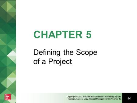 5-1 Copyright © 2013 McGraw-Hill Education (Australia) Pty Ltd Pearson, Larson, Gray, Project Management in Practice, 1e CHAPTER 5 Defining the Scope of.