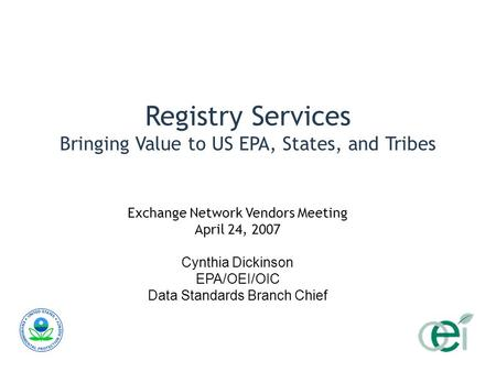 Registry Services Bringing Value to US EPA, States, and Tribes Exchange Network Vendors Meeting April 24, 2007 Cynthia Dickinson EPA/OEI/OIC Data Standards.