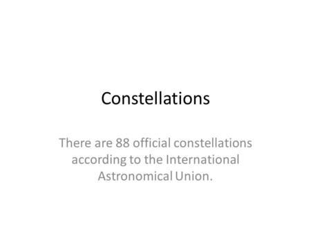 Constellations There are 88 official constellations according to the International Astronomical Union.