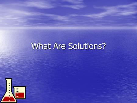 What Are Solutions? Solution: homogeneous mixture of 2 or more substances Solution: homogeneous mixture of 2 or more substances –Solid, liquid, or gas.