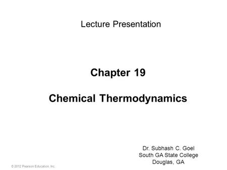 Chapter 19 Chemical Thermodynamics Lecture Presentation Dr. Subhash C. Goel South GA State College Douglas, GA © 2012 Pearson Education, Inc.